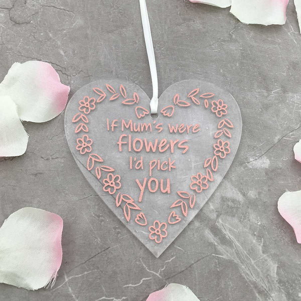 'If Mum's were flowers, I'd pick you' Acrylic Heart Hanging Decoration