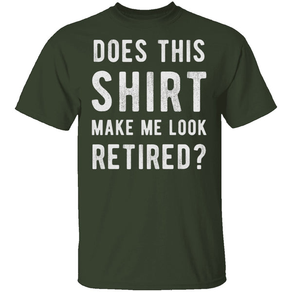 Does This Shirt Make Me Look Retired T-Shirt CustomCat