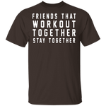 Friends That Workout Together Stay Together T-Shirt CustomCat