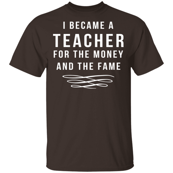 I Became A Teacher For The Money And Fame T-Shirt CustomCat