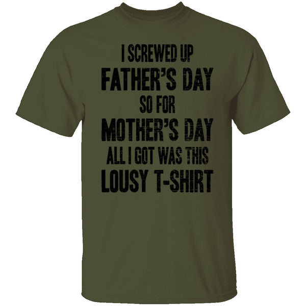 I Screwed Up Father's Day So Far Mother's Day All I Got Was This Lousy T-Shirt CustomCat