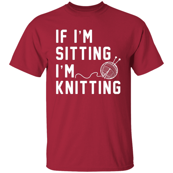 If I'm Sitting I'm Knitting T-Shirt CustomCat