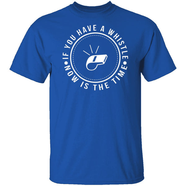 If You Have A Whistle Now Is The Time T-Shirt CustomCat