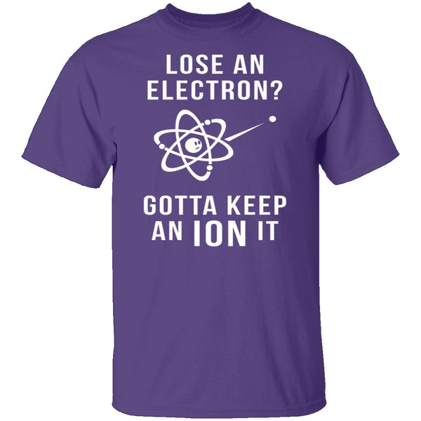 Lose An Electron Gotta Keep An Ion It T-Shirt CustomCat