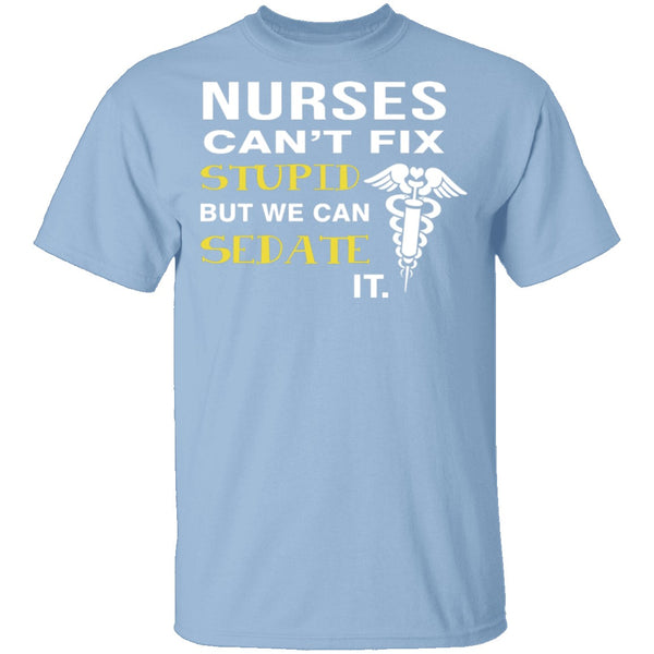 Nurses Can't Fix Stupid T-Shirt CustomCat