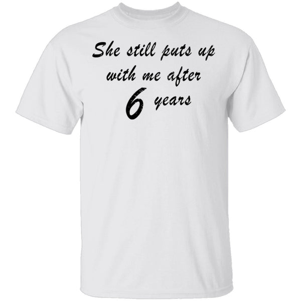 She Still Puts Up With Me After 6 Years T-Shirt CustomCat