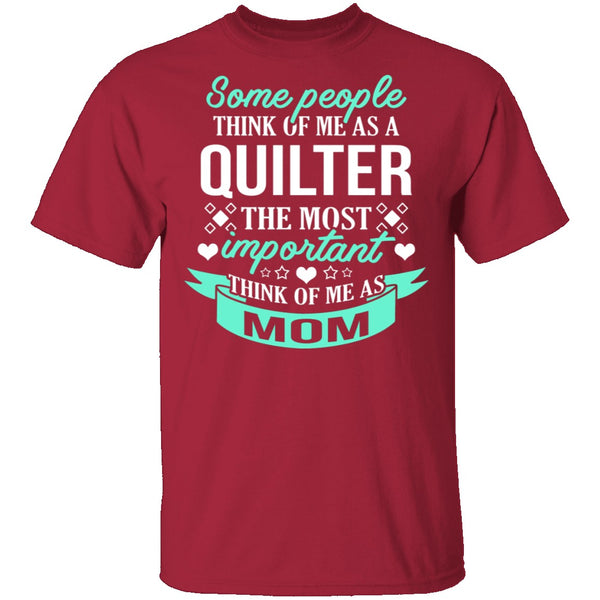 Some People Think Of Me As A Quilter The Most Important Think Of Me As Mom T-Shirt CustomCat