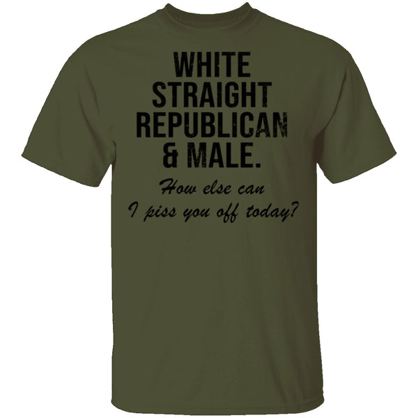 White Straight Republican Male How Else Can I Piss You Off Today T-Shirt CustomCat