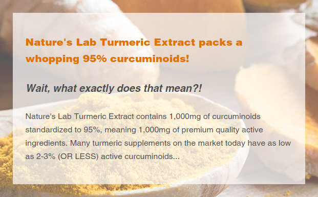 Nature's Lab Turmeric Extract contains 1,000mg of curcuminoids standardized to 95%, meaning 1,000mg of premium quality active ingredients. Many turmeric supplements on the market today have as low as 2-3% (OR LESS) active curcuminoids...