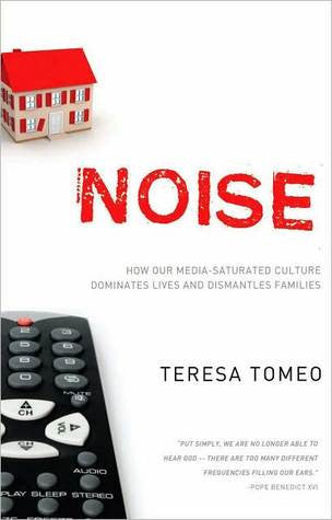 Noise: How Media-Saturated Culture Dominates Lives and Dismantles Families (Teresa Tomeo)