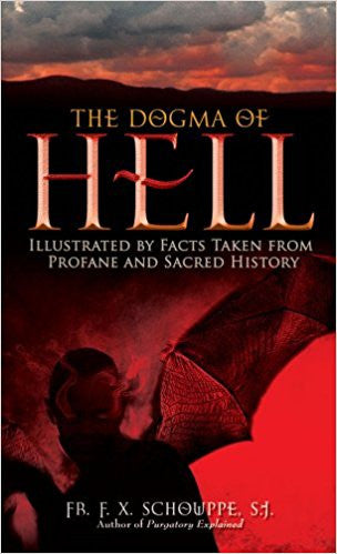 The Dogma of Hell: Illustrated by Facts Taken From Profane and Sacred History (Fr. F.X. Schouppep, S.J.)