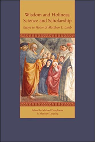 Wisdom and Holiness, Science and Scholarship: essays in honor of Matthew L. Lamb