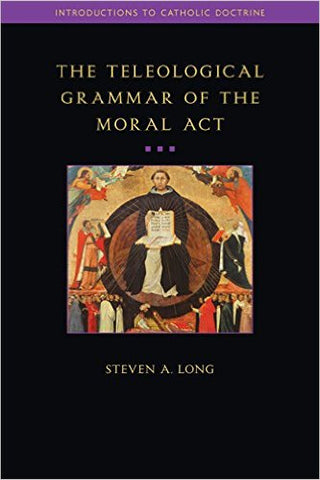 The Teleological Grammar of the Moral Act, 2nd Edition (Steven A. Long)
