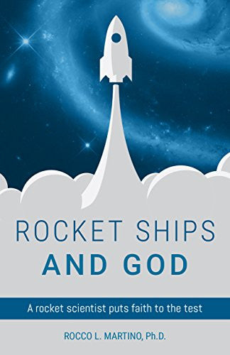 Rocket Ships and God: A rocket scientist puts faith to the test (Rocco L. Martino)