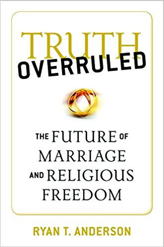 Truth Overruled: the Future of Marriage and Religious Freedom (Ryan T. Anderson)