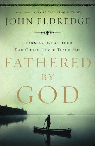 Fathered By God: Learning What Your Dad Could Never Teach You (John Eldredge)