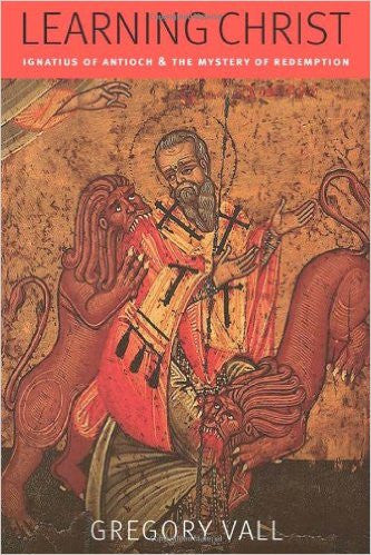 Learning Christ: Ignatius of Antioch & the Mystery of Redemption (Gregory Vall)