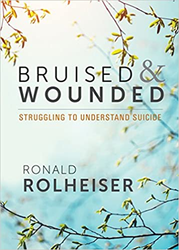 Bruised and Wounded: Struggling to Understand Suicide (Ronald Rolheiser)