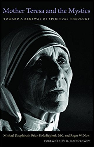 Mother Theresa and the Mystics: Toward a Renewal of Spiritual Theology (Edited by Michael Dauphinas, Brian Kolodiejchuk, MC, and Roger W. Nutt)