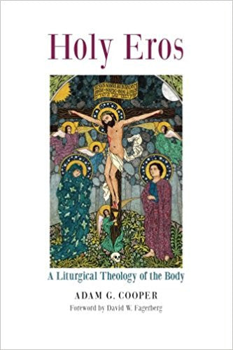 Holy Eros: A liturgical Theology of the Body (Adam G. Cooper)