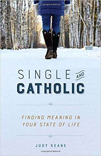 Single and Catholic: Finding Meaning In Your State of Life (Judy Keane)