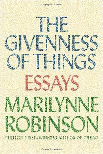 The Givenness of Things: Essays by Marilynne Robinson