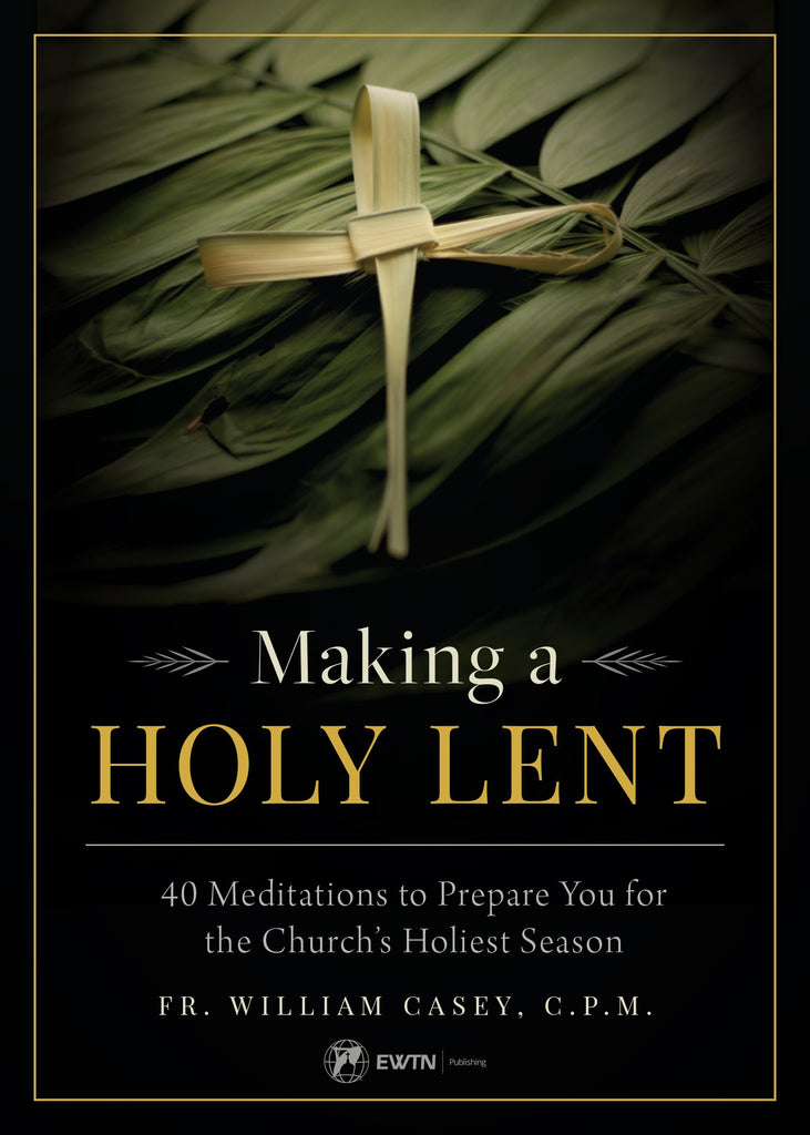 Making a Holy Lent: 40 Meditations to Prepare You for the Church's Holiest Season by Fr. William Casey