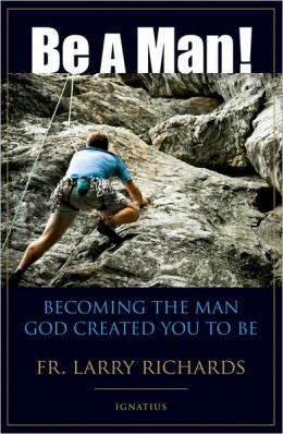 Be a Man! Becoming the Man God Created You to Be (Fr. Larry Richards)