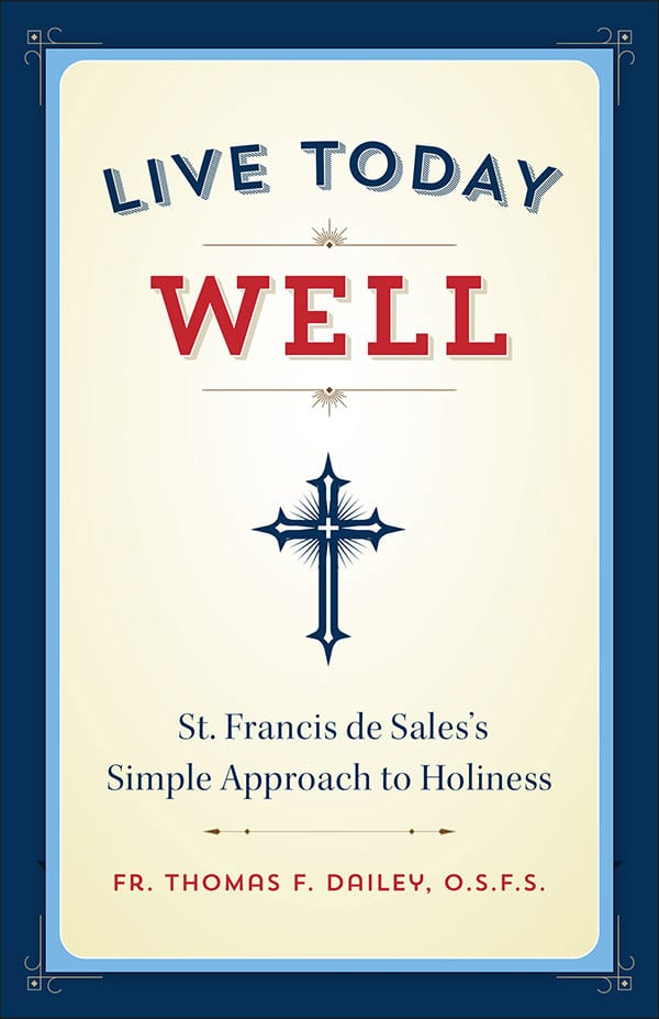 Live Today Well: St. Francis de Sale's Simple Approach to Holiness