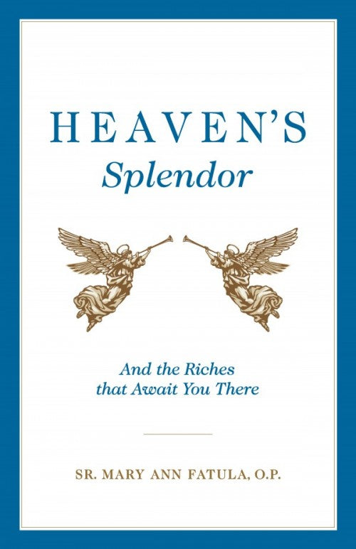 Heaven's Splendor And the Riches That Await You There (Sr. Mary Ann Fatula, O.P.)