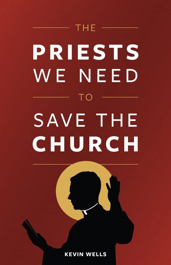 The Priests We Need To Serve The Church by Kevin Wells