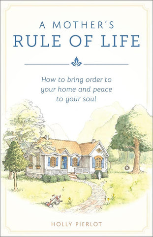 A Mother's Rule of Life: How to bring order to your home and peace to your soul (Holly Pierlot)