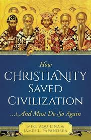 How Christianity Saved Civilization (Mike Aquilina & James L. Papandrea)