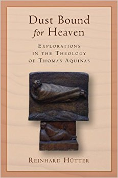 Dust Bound for Heaven: Explorations in the Theology of Thomas Aquinas (Reinhard Hütter)