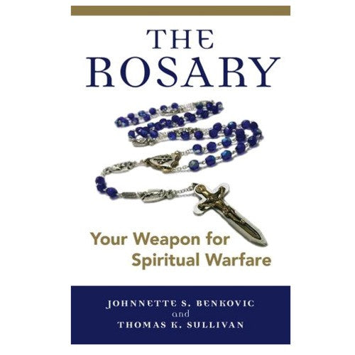 The Rosary: Your Weapon for Spiritual Warfare (Johnnette S. Benkovic and Thomas K. Sullivan)
