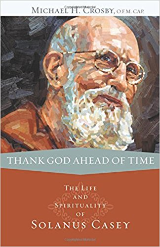 Thank God Ahead of Time: The Life and Spirituality of Solanus Casey  (Michael H  Crosby, O F M  CAP )