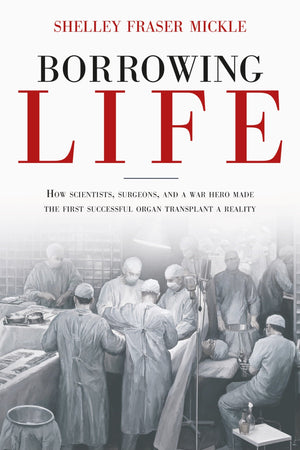 Borrowing Life: How Scientists, Surgeons, and a War Hero Made the First Successful Organ Transplant a Reality book cover