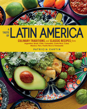 A Taste of Latin America: Culinary Traditions and Classic Recipes from Argentina, Brazil, Chile, Colombia, Costa Rica, Cuba, Mexico, Peru, Puerto Rico & Venezuela