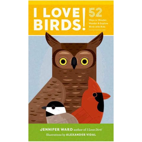 I Love Birds! 52 Ways to Wonder, Wander & Explore Birds with Kids.....