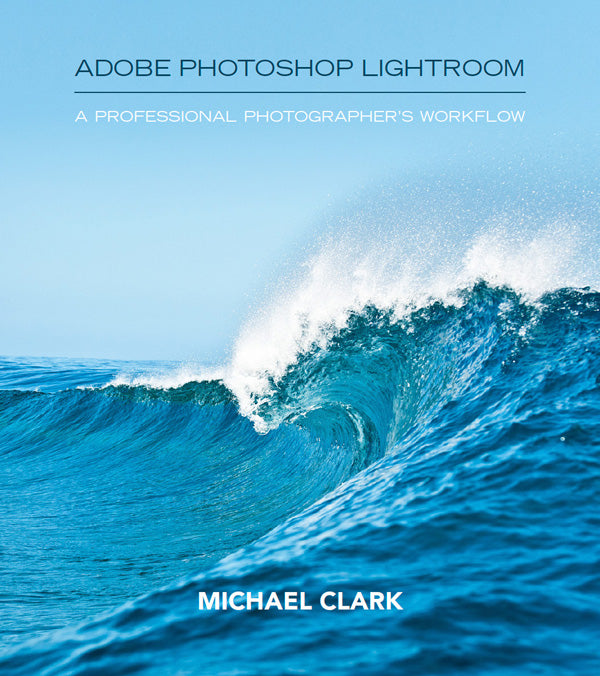Adobe Photoshop Lightroom: A Professional Photographer's Workflow by Michael Clark