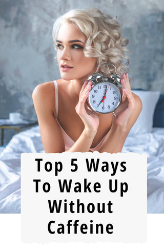 Top 5 Practical Ways To Wake Up Without Caffeine