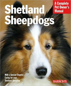 Shetland Sheepdogs: Everything about Selection, Care, Nutrition, Behavior, and Training 3E - ABC Books
