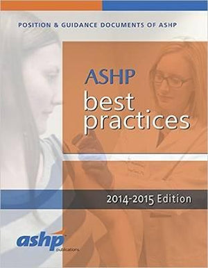 Best Practices for Hospital & Health-System Pharmacy: Position and Guidance Documents of ASHP, 2014-2015
