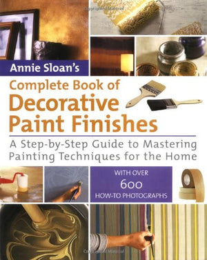 Annie Sloan's Complete Book of Decorative Paint Finishes : A Step-by-Step Guide to Mastering Painting Techniques for the Home