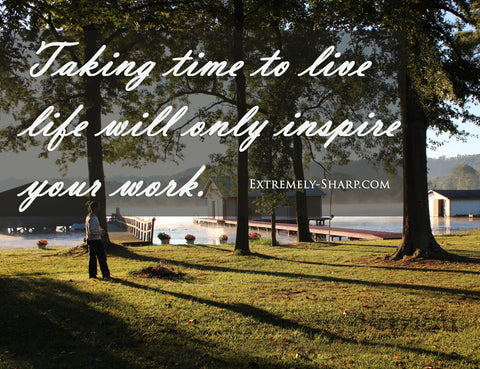 Taking time to live life will only inspire your work.