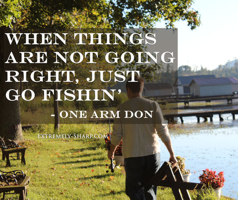 When things are not going right, just go fishin' quote