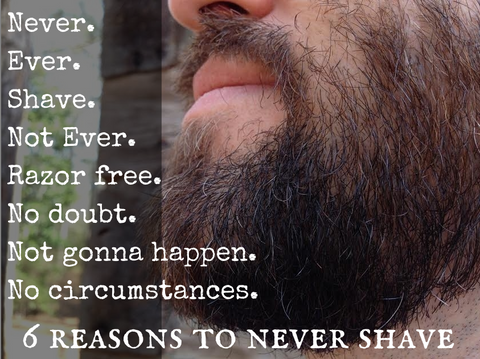 Never Shave. Not Ever. Razor Free. No Doubt. Not gonna happen.