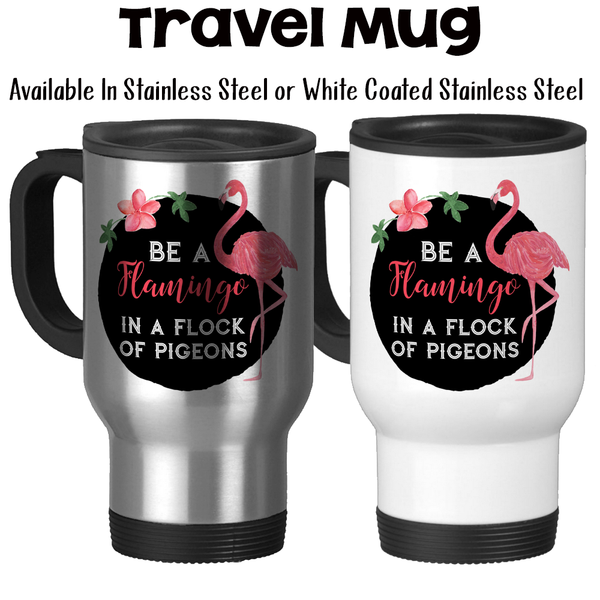 Travel Mug, Be A Flamingo In A Flock Of Pigeons, Be Unique, Be Yourself, Pink Flamingo