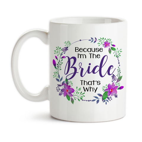 Coffee Mug, Because I'm The Bride That's Why 002 Bride To Be Getting Married Bridal Shower Bridezilla