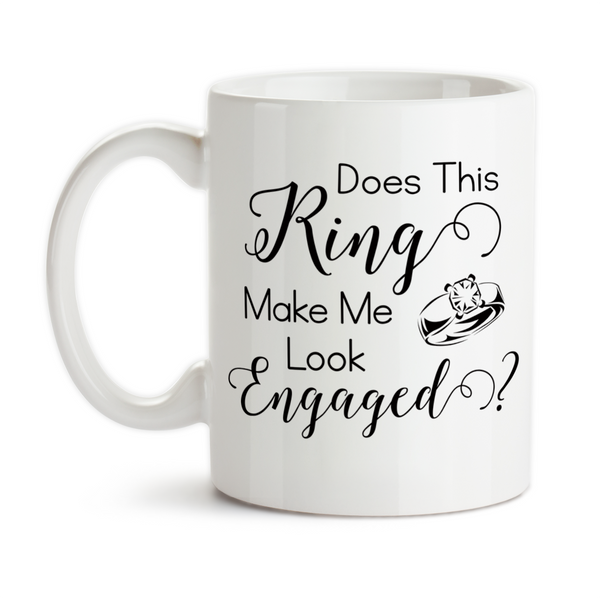 Coffee Mug, Does This Ring Make Me Look Engaged Engagement Wedding Married Bride Announcement Reveal
